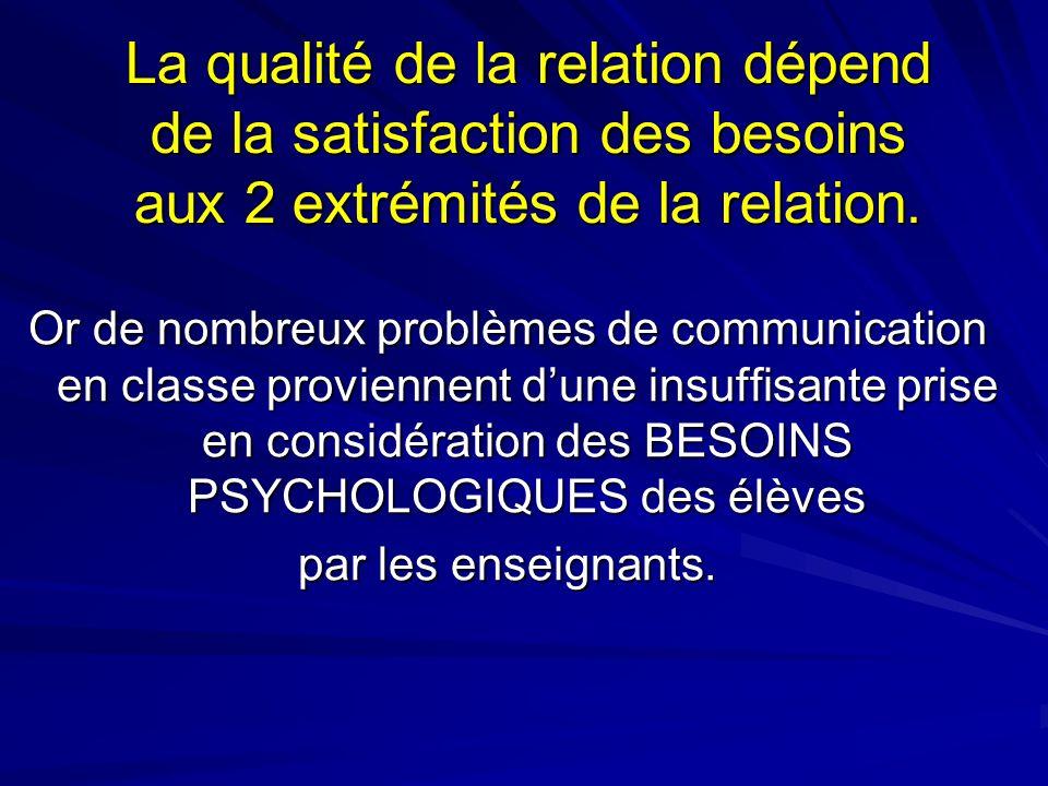 La qualité de la relation dépend de la satisfaction des besoins aux 2 extrémités de la relation. Or de nombreux problèmes de communication en classe p