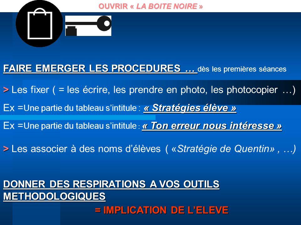 OUVRIR « LA BOITE NOIRE » DONNER DES RESPIRATIONS A VOS OUTILS METHODOLOGIQUES = IMPLICATION DE LELEVE FAIRE EMERGER LES PROCEDURES … FAIRE EMERGER LE