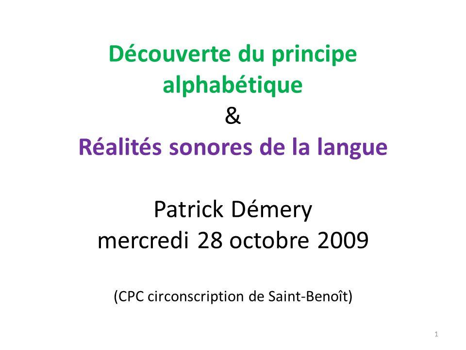 Découverte du principe alphabétique & Réalités sonores de la langue Patrick Démery mercredi 28 octobre 2009 (CPC circonscription de Saint-Benoît) 1