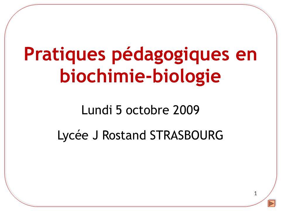 1 Pratiques pédagogiques en biochimie-biologie Lundi 5 octobre 2009 Lycée J Rostand STRASBOURG