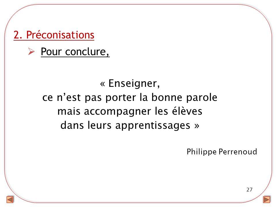 27 2. Préconisations Pour conclure, « Enseigner, ce nest pas porter la bonne parole mais accompagner les élèves dans leurs apprentissages » Philippe P