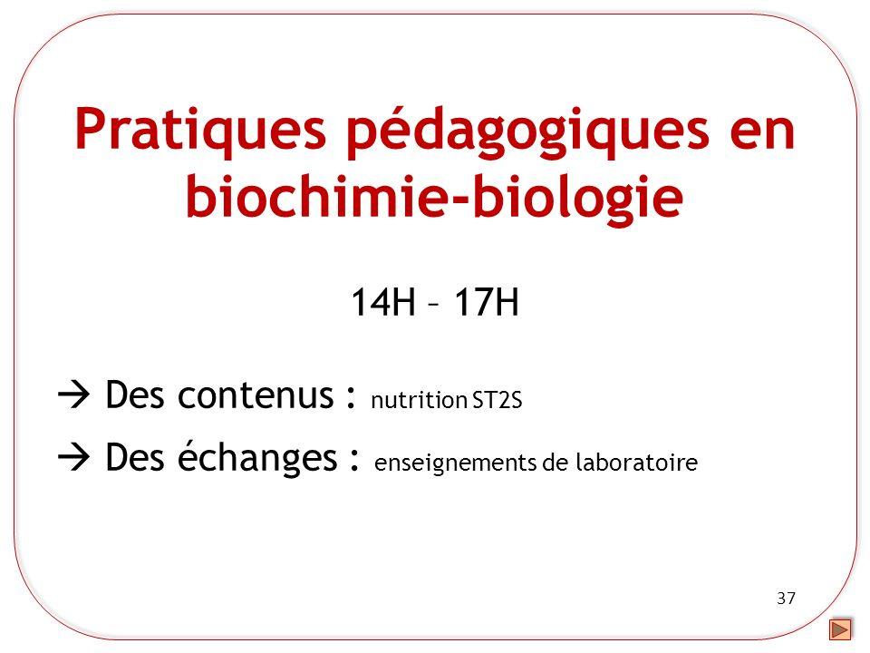 37 Pratiques pédagogiques en biochimie-biologie 14H – 17H Des contenus : nutrition ST2S Des échanges : enseignements de laboratoire