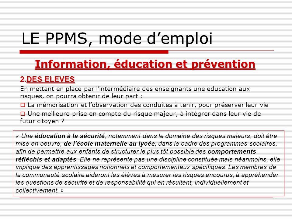 LE PPMS, mode demploi Information, éducation et prévention 2.DES ELEVES En mettant en place par lintermédiaire des enseignants une éducation aux risqu