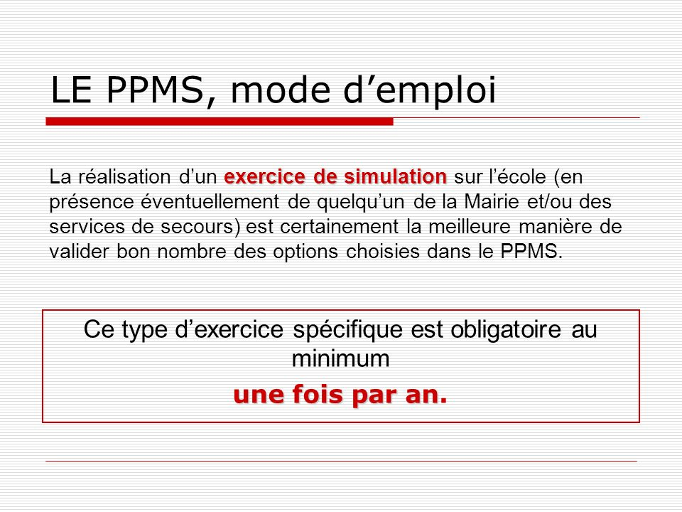 LE PPMS, mode demploi exercice de simulation La réalisation dun exercice de simulation sur lécole (en présence éventuellement de quelquun de la Mairie