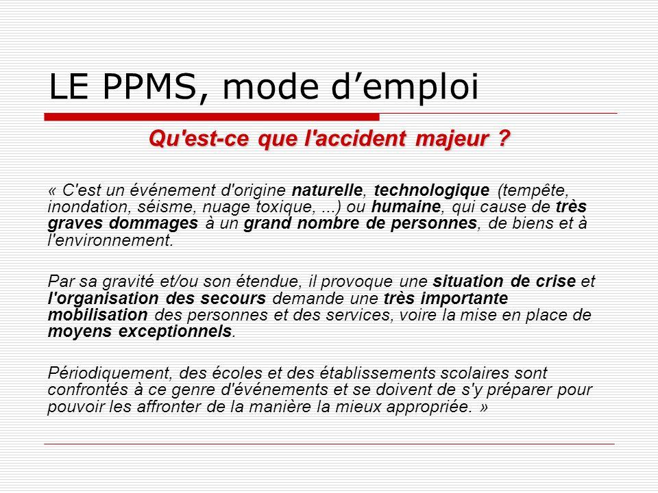 LE PPMS, mode demploi Qu'est-ce que l'accident majeur ? « C'est un événement d'origine naturelle, technologique (tempête, inondation, séisme, nuage to
