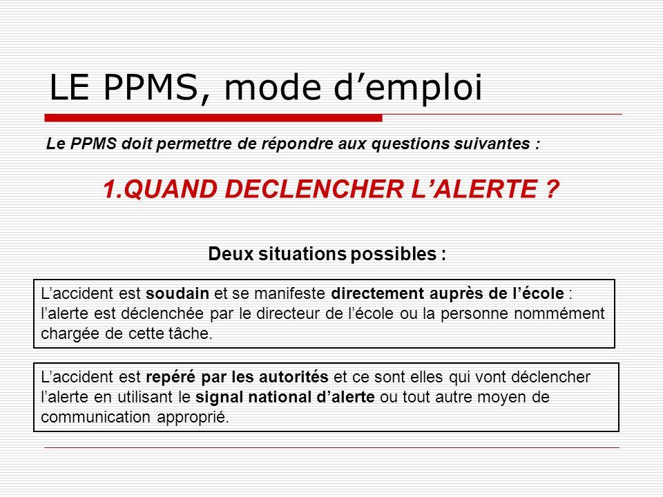 LE PPMS, mode demploi Le PPMS doit permettre de répondre aux questions suivantes : 1.QUAND DECLENCHER LALERTE ? Laccident est repéré par les autorités