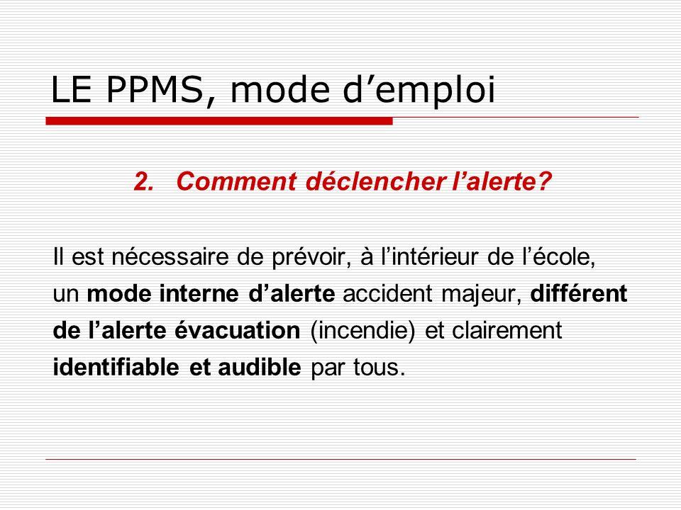 LE PPMS, mode demploi 2.Comment déclencher lalerte? Il est nécessaire de prévoir, à lintérieur de lécole, un mode interne dalerte accident majeur, dif