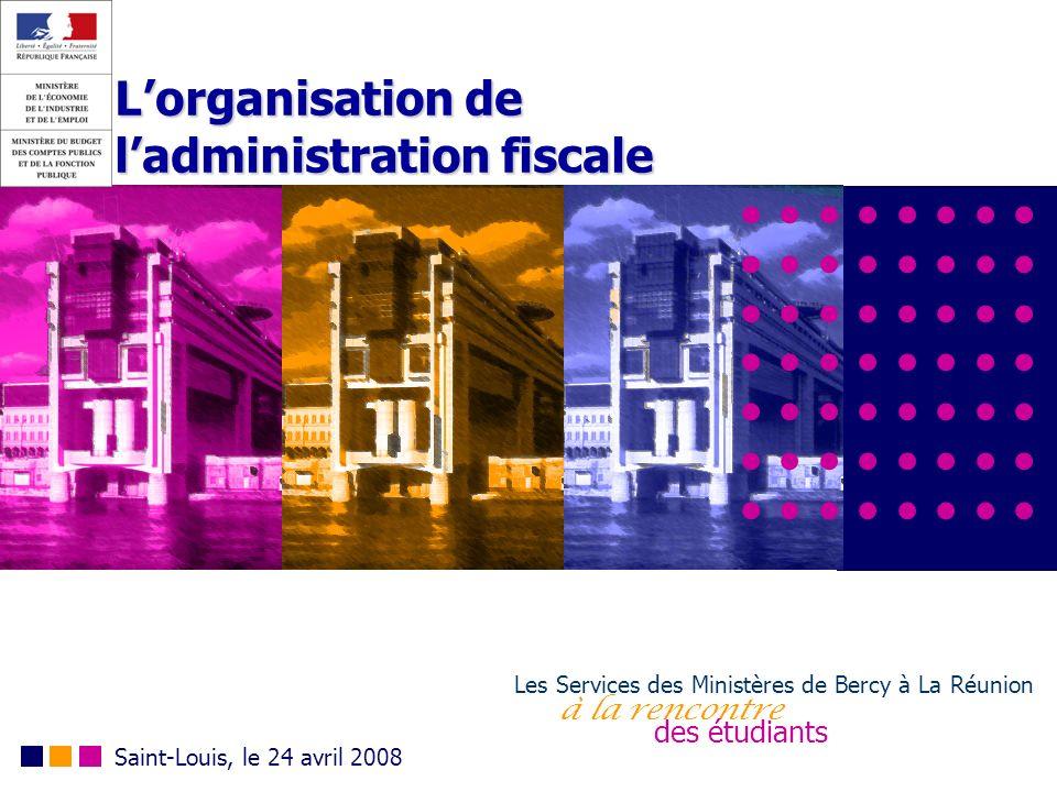 Lorganisation de ladministration fiscale Les Services des Ministères de Bercy à La Réunion à la rencontre des étudiants Saint-Louis, le 24 avril 2008