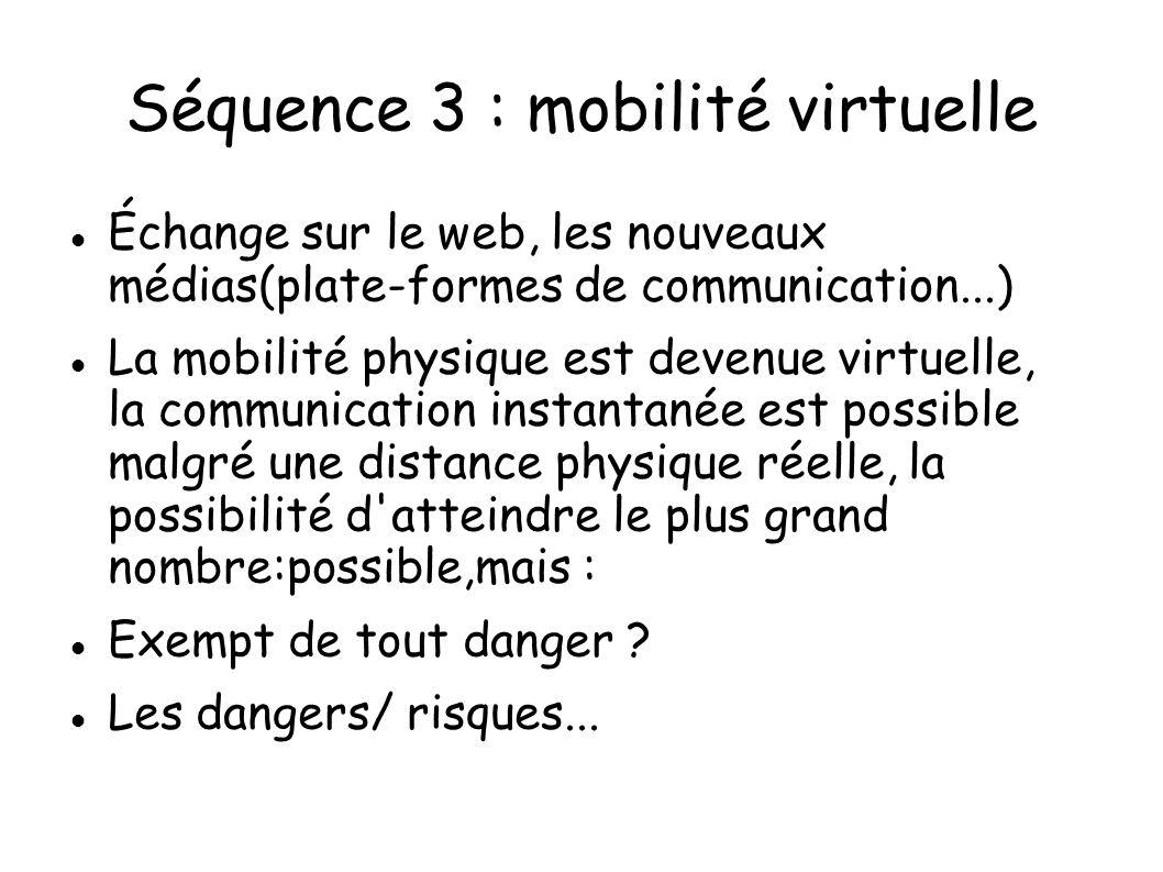 Séquence 3 : mobilité virtuelle Échange sur le web, les nouveaux médias(plate-formes de communication...) La mobilité physique est devenue virtuelle,