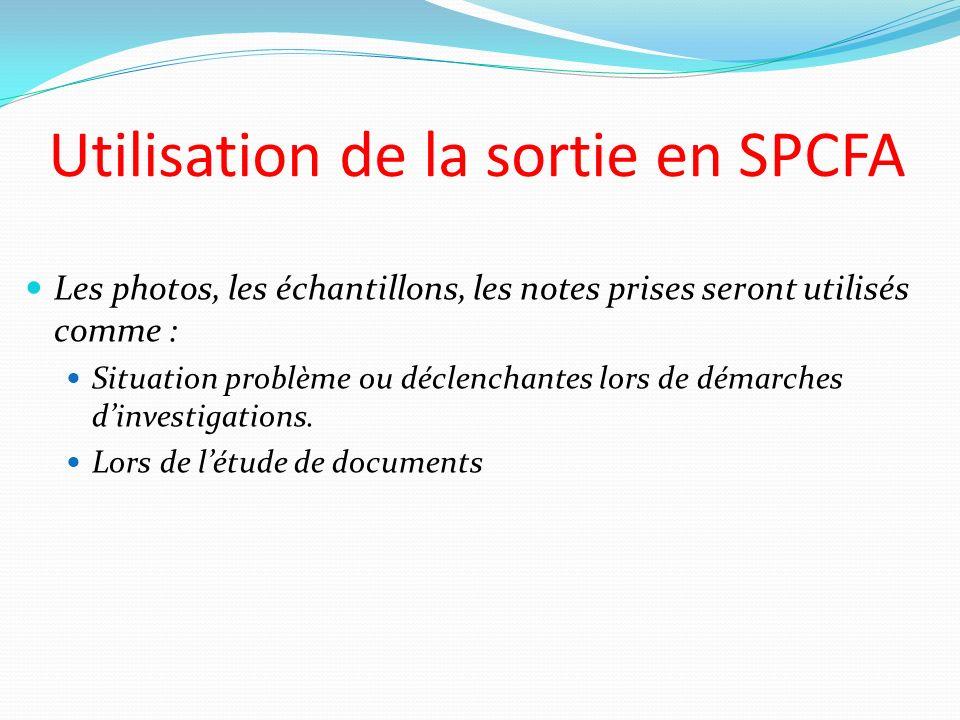 Utilisation de la sortie en SPCFA Les photos, les échantillons, les notes prises seront utilisés comme : Situation problème ou déclenchantes lors de d
