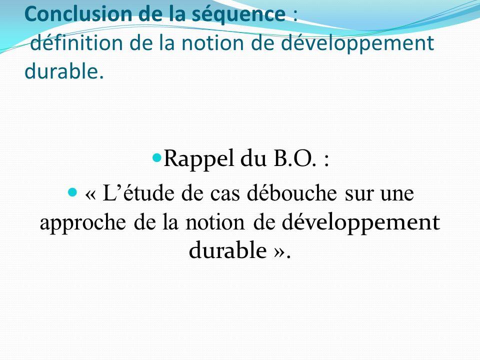 Conclusion de la séquence : définition de la notion de développement durable. Rappel du B.O. : « Létude de cas débouche sur une approche de la notion