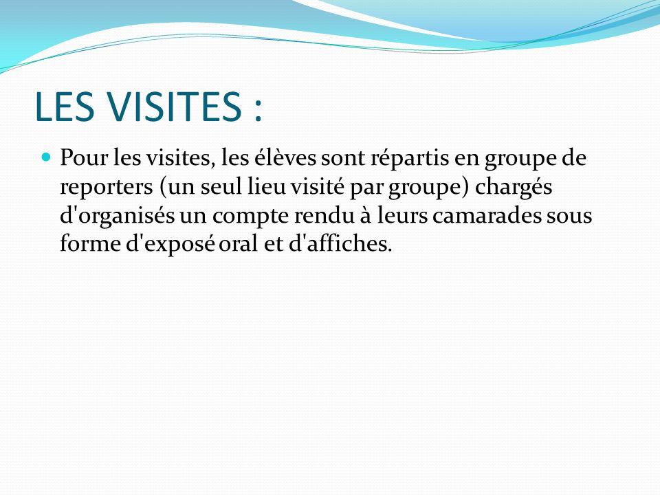 LES VISITES : Pour les visites, les élèves sont répartis en groupe de reporters (un seul lieu visité par groupe) chargés d'organisés un compte rendu à