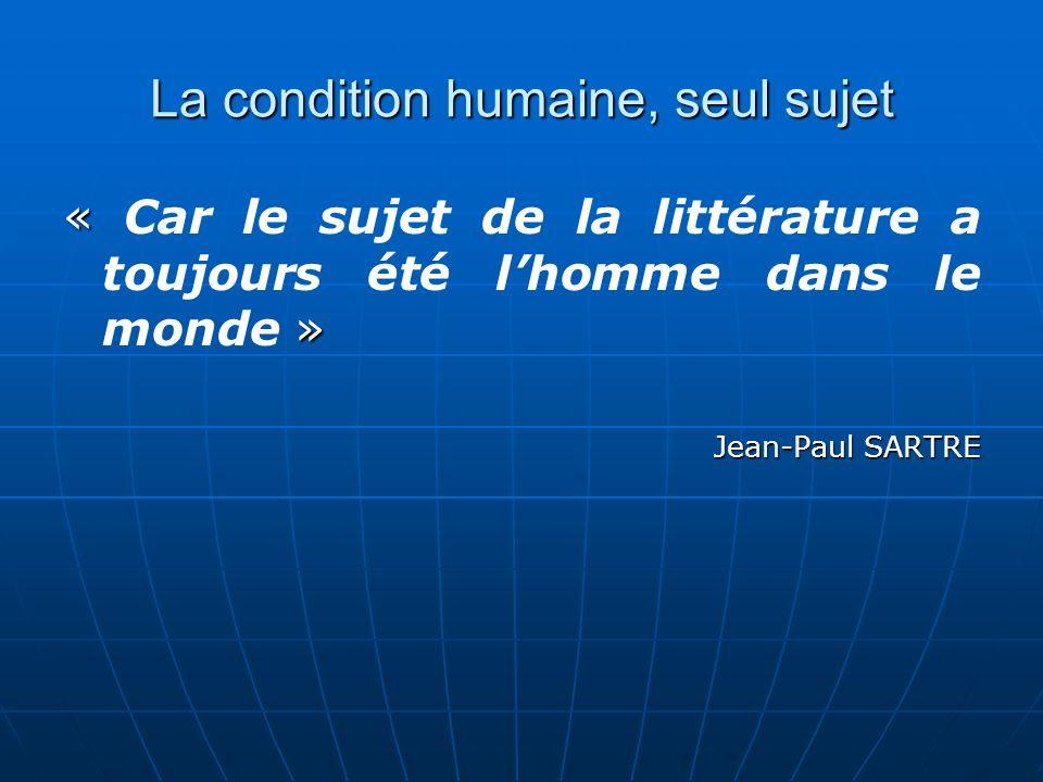 La condition humaine, seul sujet « » « Car le sujet de la littérature a toujours été lhomme dans le monde » Jean-Paul SARTRE