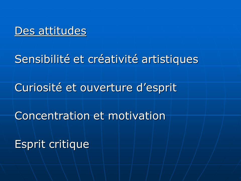 Des attitudes Sensibilité et créativité artistiques Curiosité et ouverture desprit Concentration et motivation Esprit critique
