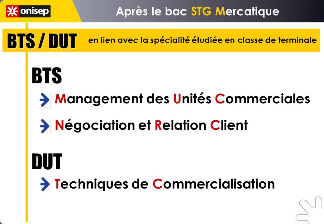 Management des Unités Commerciales Négociation et Relation Client BTS Techniques de Commercialisation DUT Après le bac STG Mercatique BTS / DUT en lien avec la spécialité étudiée en classe de terminale