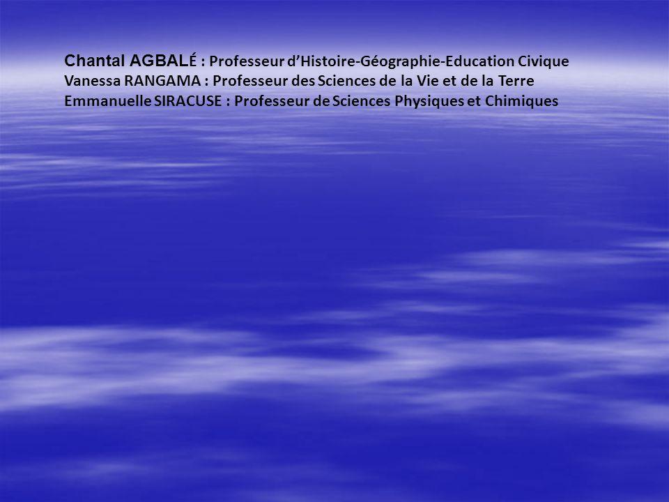 Chantal AGBAL É : Professeur dHistoire-Géographie-Education Civique Vanessa RANGAMA : Professeur des Sciences de la Vie et de la Terre Emmanuelle SIRA