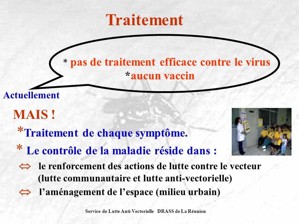 Service de Lutte Anti-Vectorielle DRASS de La Réunion Traitement * pas de traitement efficace contre le virus *aucun vaccin Actuellement MAIS ! * Trai