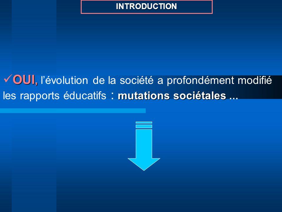 OUI, mutations sociétales OUI, lévolution de la société a profondément modifié les rapports éducatifs : mutations sociétales … INTRODUCTION