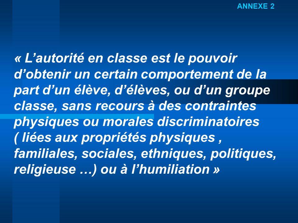 ANNEXE 2 « Lautorité en classe est le pouvoir dobtenir un certain comportement de la part dun élève, délèves, ou dun groupe classe, sans recours à des