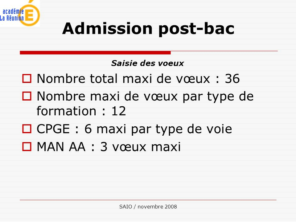 SAIO / novembre 2008 Saisie des voeux Nombre total maxi de vœux : 36 Nombre maxi de vœux par type de formation : 12 CPGE : 6 maxi par type de voie MAN