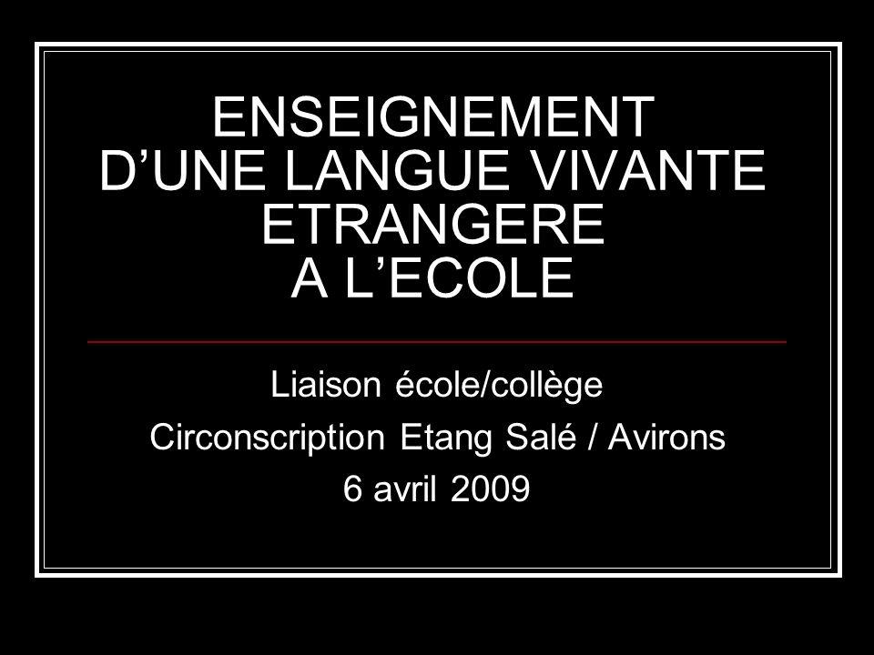 ENSEIGNEMENT DUNE LANGUE VIVANTE ETRANGERE A LECOLE Liaison école/collège Circonscription Etang Salé / Avirons 6 avril 2009