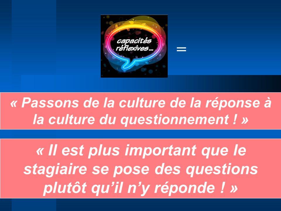 « Passons de la culture de la réponse à la culture du questionnement ! » « Il est plus important que le stagiaire se pose des questions plutôt quil ny