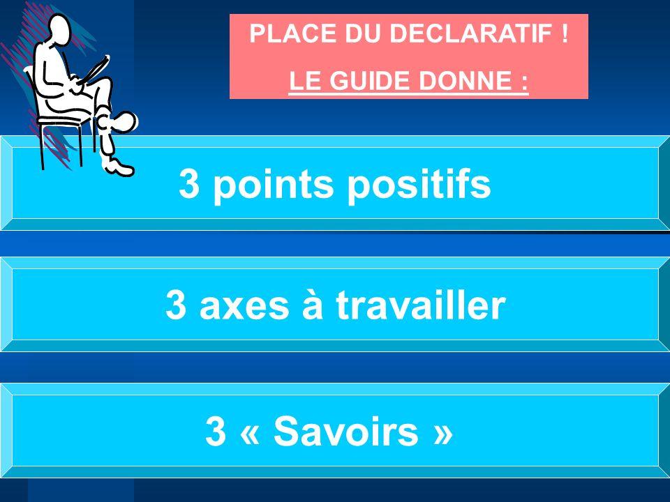 PLACE DU DECLARATIF ! LE GUIDE DONNE : 3 points positifs 3 axes à travailler 3 « Savoirs »