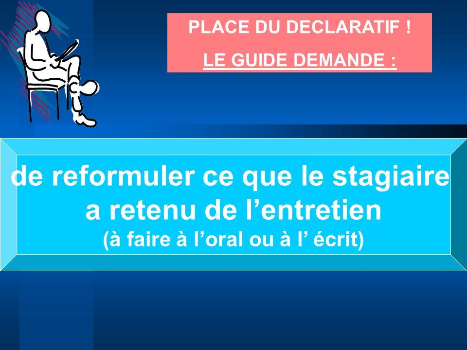 PLACE DU DECLARATIF ! LE GUIDE DEMANDE : de reformuler ce que le stagiaire a retenu de lentretien (à faire à loral ou à l écrit)