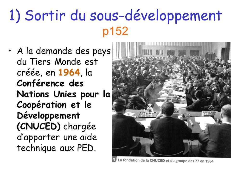 1) Sortir du sous-développement p152 1964A la demande des pays du Tiers Monde est créée, en 1964, la Conférence des Nations Unies pour la Coopération