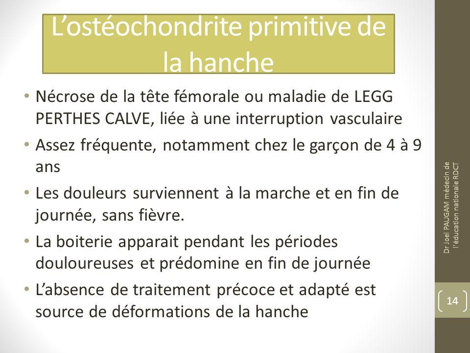 Lostéochondrite primitive de la hanche Nécrose de la tête fémorale ou maladie de LEGG PERTHES CALVE, liée à une interruption vasculaire Assez fréquente, notamment chez le garçon de 4 à 9 ans Les douleurs surviennent à la marche et en fin de journée, sans fièvre.