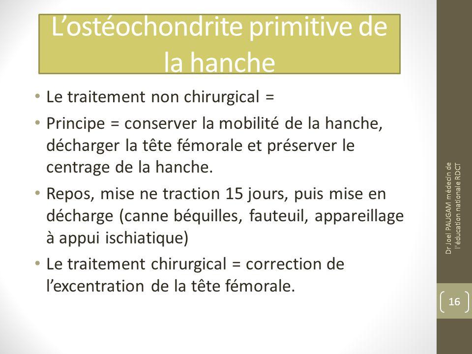 Lostéochondrite primitive de la hanche Le traitement non chirurgical = Principe = conserver la mobilité de la hanche, décharger la tête fémorale et préserver le centrage de la hanche.