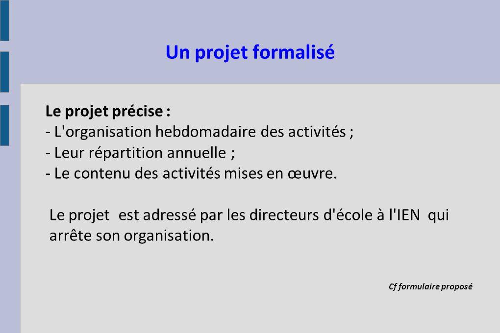Un projet formalisé Le projet précise : - L'organisation hebdomadaire des activités ; - Leur répartition annuelle ; - Le contenu des activités mises e