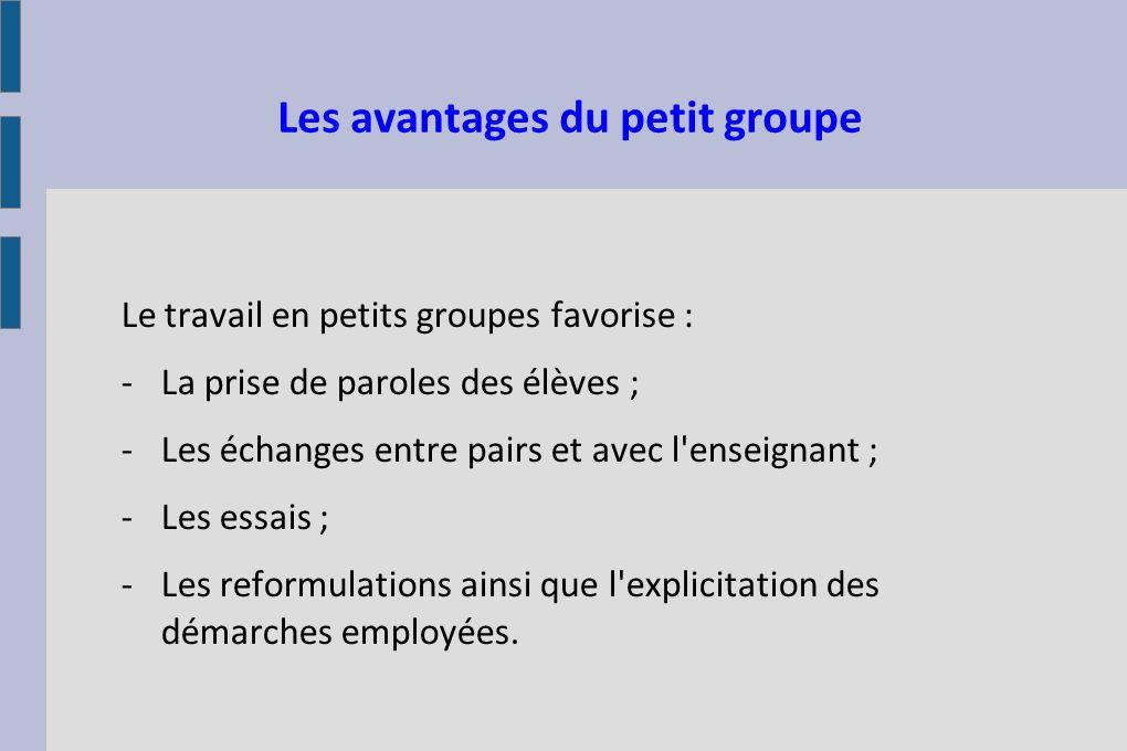 Les avantages du petit groupe Le travail en petits groupes favorise : -La prise de paroles des élèves ; -Les échanges entre pairs et avec l'enseignant