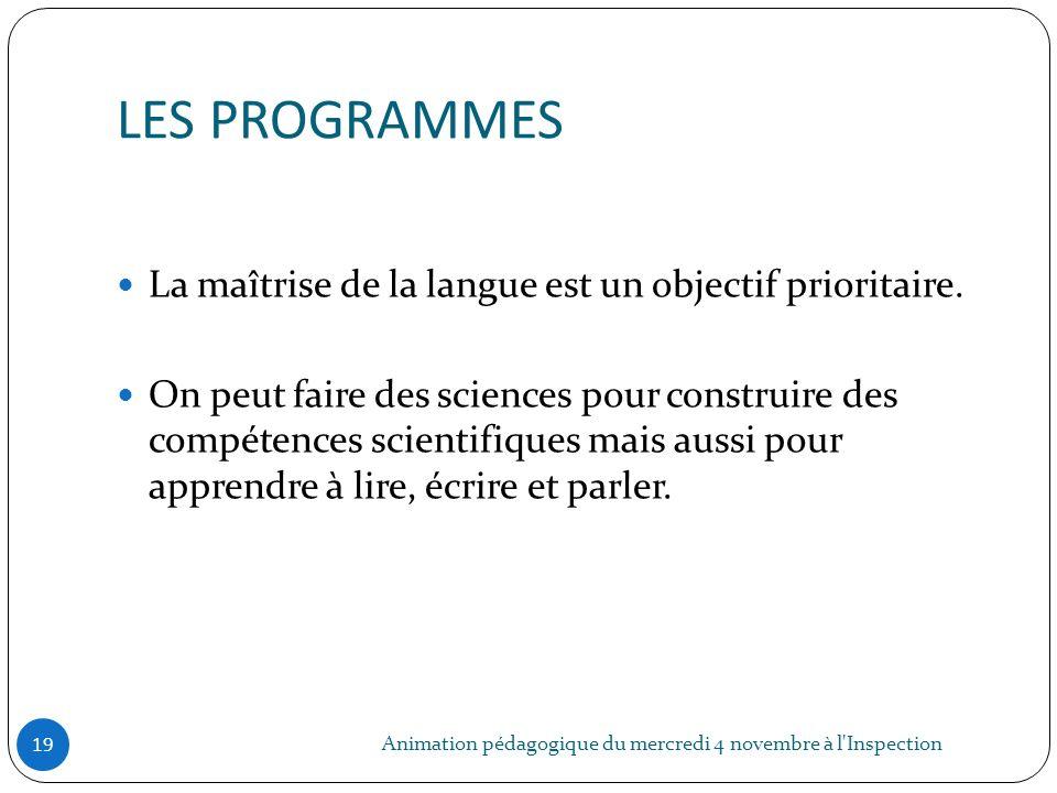 LES PROGRAMMES Animation pédagogique du mercredi 4 novembre à l'Inspection 19 La maîtrise de la langue est un objectif prioritaire. On peut faire des