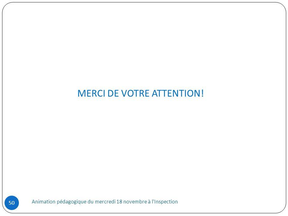 Animation pédagogique du mercredi 18 novembre à l'Inspection 50 MERCI DE VOTRE ATTENTION!