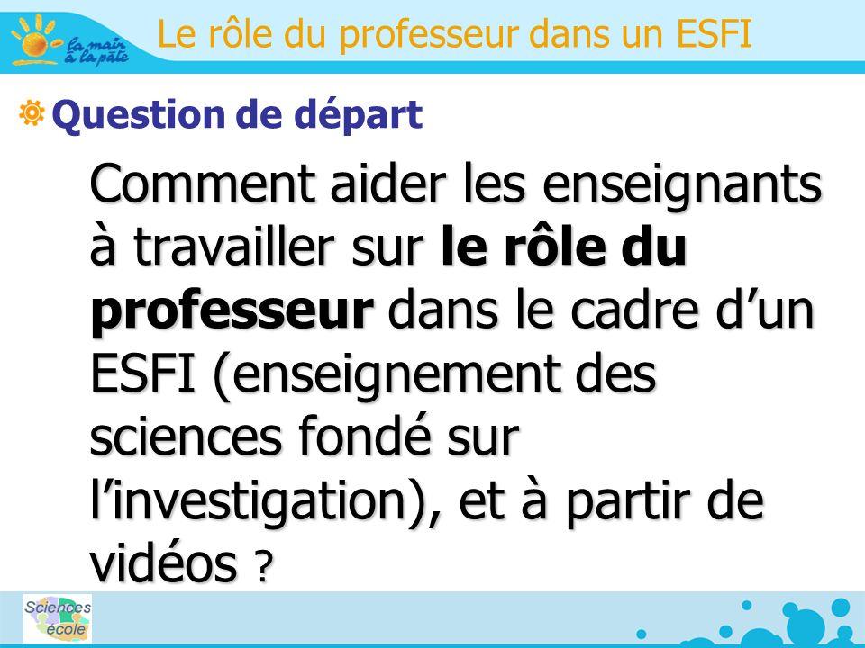 Le rôle du professeur dans un ESFI Question de départ Comment aider les enseignants à travailler sur le rôle du professeur dans le cadre dun ESFI (enseignement des sciences fondé sur linvestigation), et à partir de vidéos