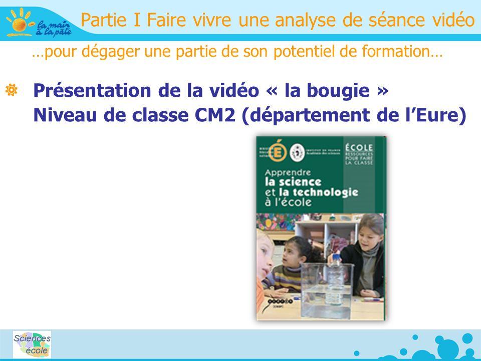 Partie I Faire vivre une analyse de séance vidéo …pour dégager une partie de son potentiel de formation… Présentation de la vidéo « la bougie » Niveau de classe CM2 (département de lEure)
