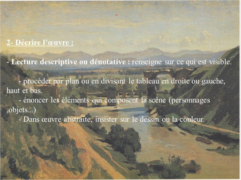 2- Décrire lœuvre : - Lecture descriptive ou dénotative : renseigne sur ce qui est visible. - procéder par plan ou en divisant le tableau en droite ou