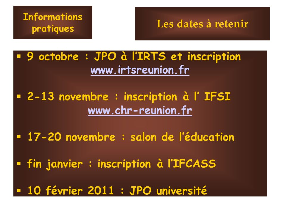 Informations pratiques 9 octobre : JPO à lIRTS et inscription www.irtsreunion.fr 2-13 novembre : inscription à l IFSI www.chr-reunion.fr 17-20 novembre : salon de léducation fin janvier : inscription à lIFCASS 10 février 2011 : JPO université Les dates à retenir