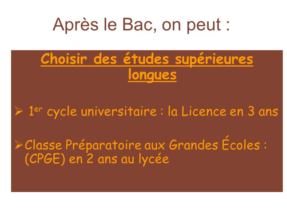 Après le Bac, on peut : Choisir des études supérieures longues 1 er cycle universitaire : la Licence en 3 ans Classe Préparatoire aux Grandes Écoles :