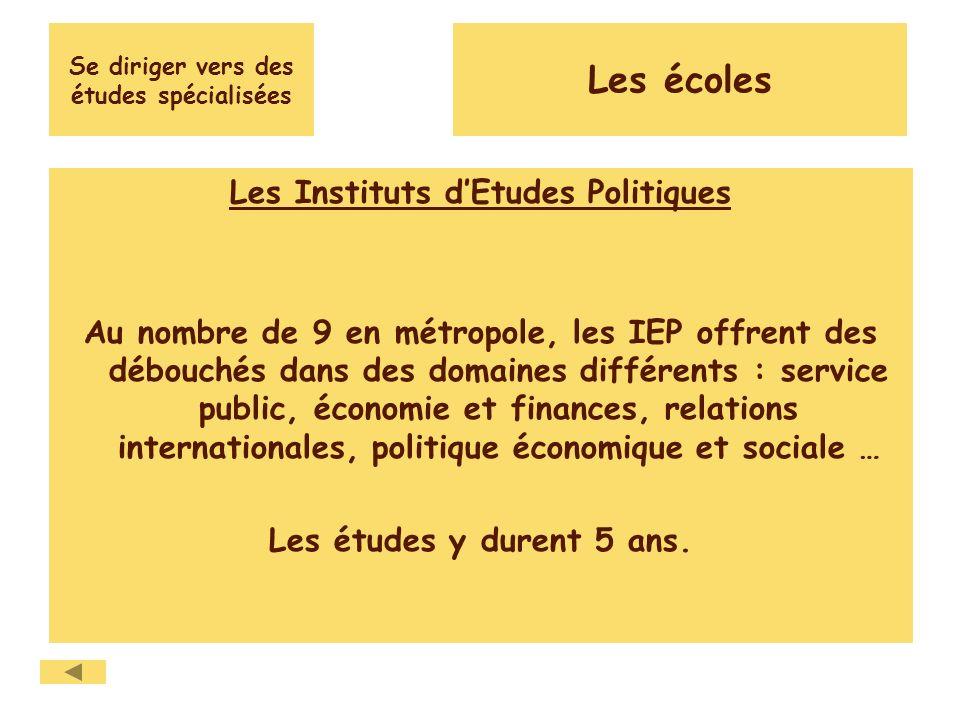 Se diriger vers des études spécialisées Les Instituts dEtudes Politiques Au nombre de 9 en métropole, les IEP offrent des débouchés dans des domaines