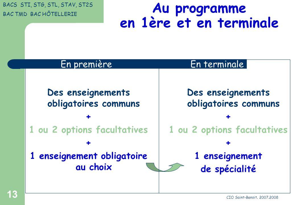 CIO Saint-Benoit. 2007.2008 13 Au programme en 1ère et en terminale Des enseignements obligatoires communs + 1 ou 2 options facultatives + 1 enseignem