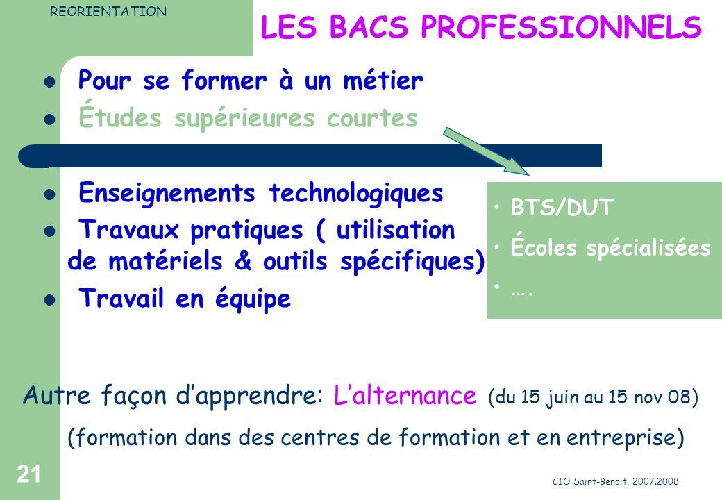 CIO Saint-Benoit. 2007.2008 21 LES BACS PROFESSIONNELS Pour se former à un métier Études supérieures courtes Enseignements technologiques Travaux prat