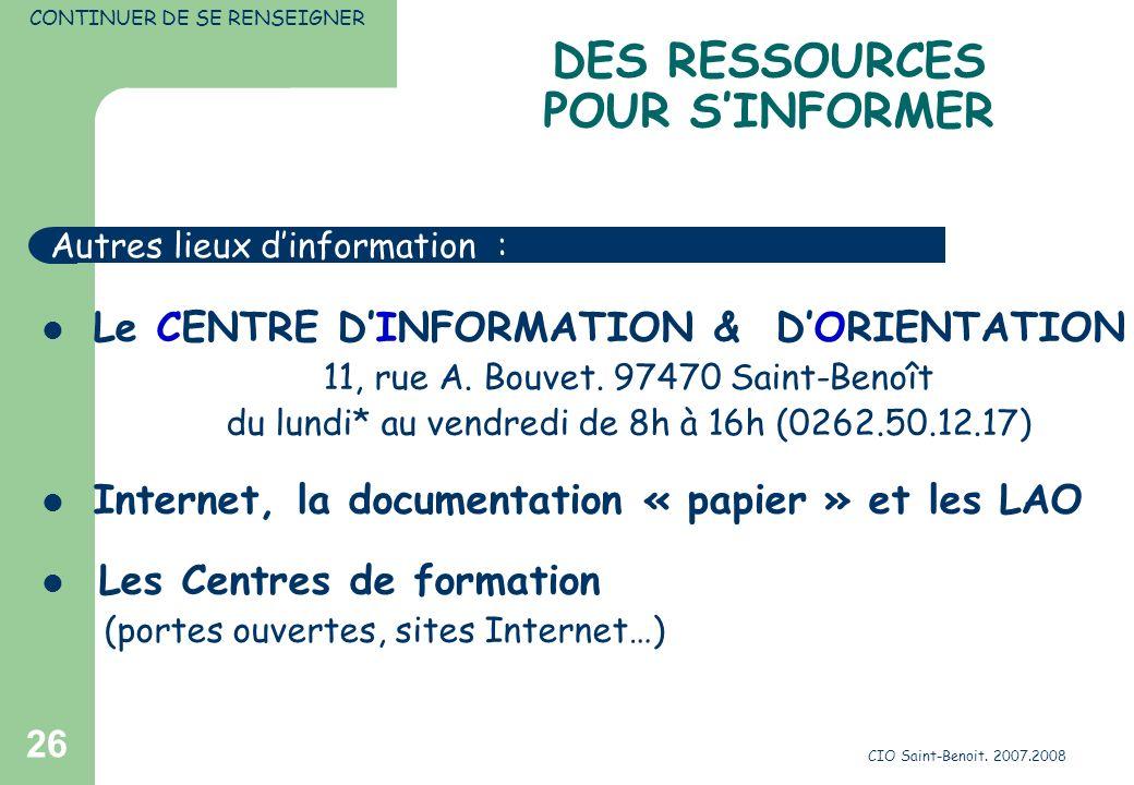CIO Saint-Benoit. 2007.2008 26 DES RESSOURCES POUR SINFORMER CONTINUER DE SE RENSEIGNER Le CENTRE DINFORMATION & DORIENTATION 11, rue A. Bouvet. 97470