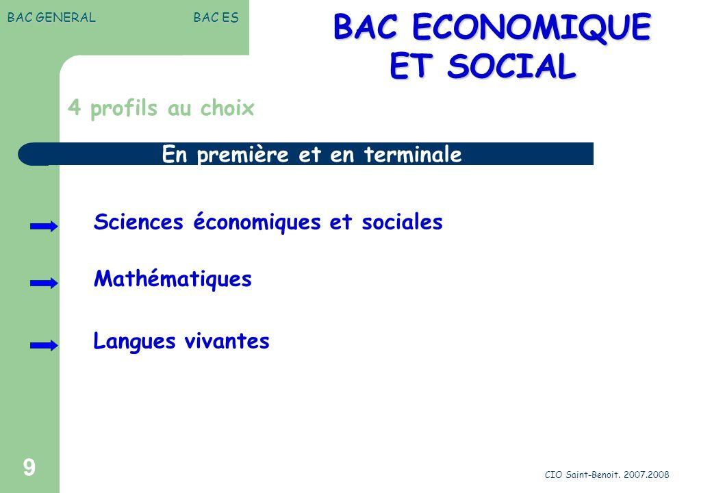 CIO Saint-Benoit. 2007.2008 9 BAC GENERAL BAC ES BAC ECONOMIQUE BAC ECONOMIQUE ET SOCIAL 4 profils au choix Sciences économiques et sociales Mathémati
