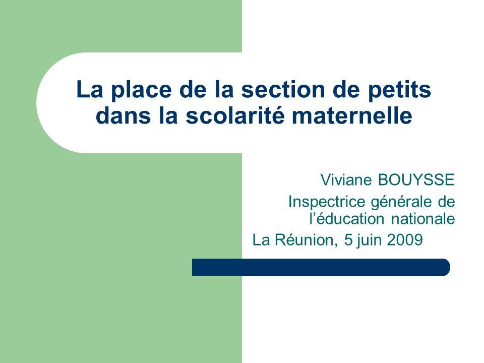 La place de la section de petits dans la scolarité maternelle Viviane BOUYSSE Inspectrice générale de léducation nationale La Réunion, 5 juin 2009