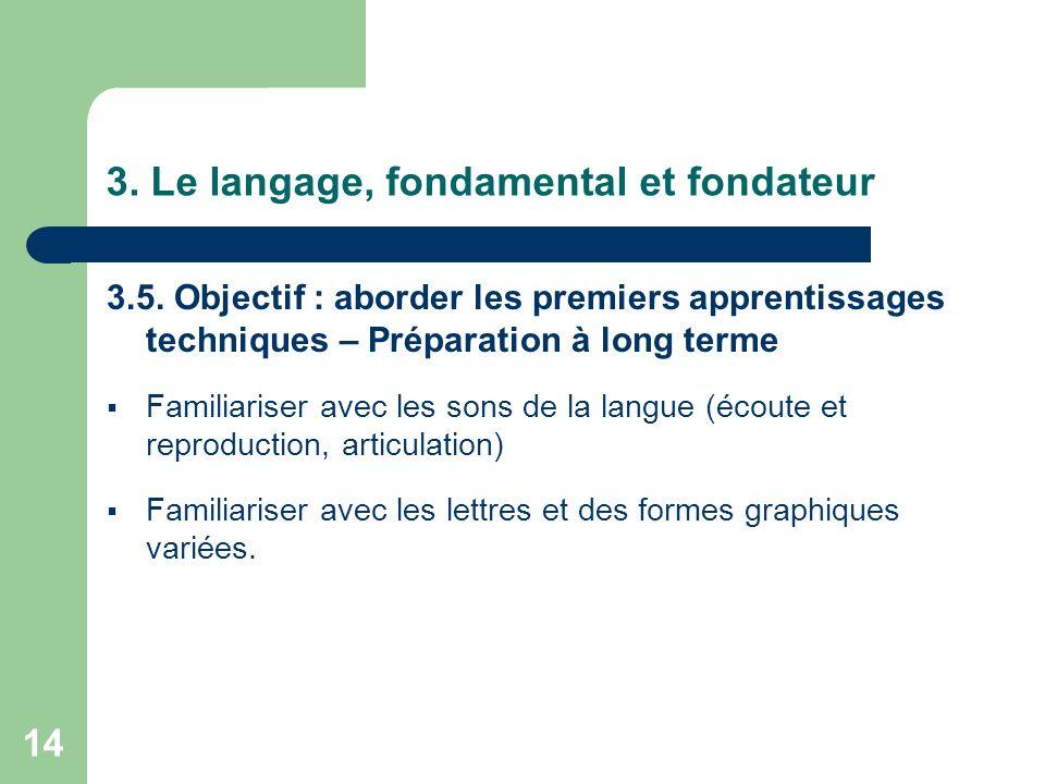 14 3. Le langage, fondamental et fondateur 3.5. Objectif : aborder les premiers apprentissages techniques – Préparation à long terme Familiariser avec