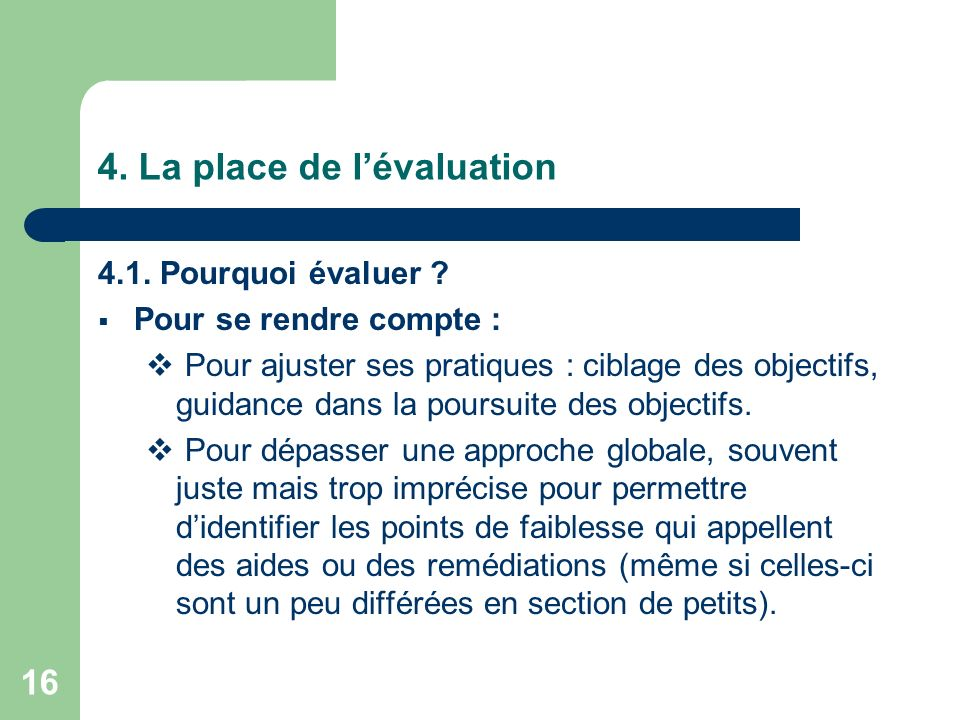 16 4. La place de lévaluation 4.1. Pourquoi évaluer ? Pour se rendre compte : Pour ajuster ses pratiques : ciblage des objectifs, guidance dans la pou
