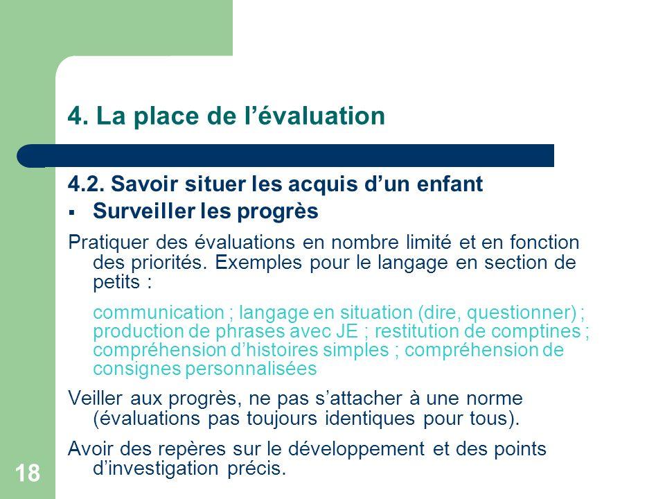18 4. La place de lévaluation 4.2. Savoir situer les acquis dun enfant Surveiller les progrès Pratiquer des évaluations en nombre limité et en fonctio