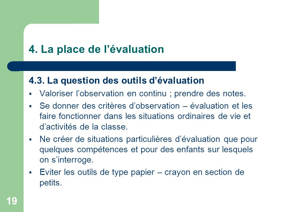 19 4. La place de lévaluation 4.3. La question des outils dévaluation Valoriser lobservation en continu ; prendre des notes. Se donner des critères do